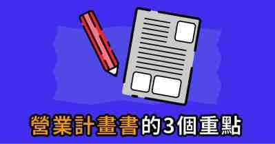 撰寫政府補助計畫的新手必看!3個重點讓營業計劃書輕鬆完成!
