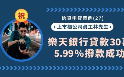 信貸申貸案例(27):上市櫃公司林先生近期增貸,樂天銀行30萬5.99%撥款成功!